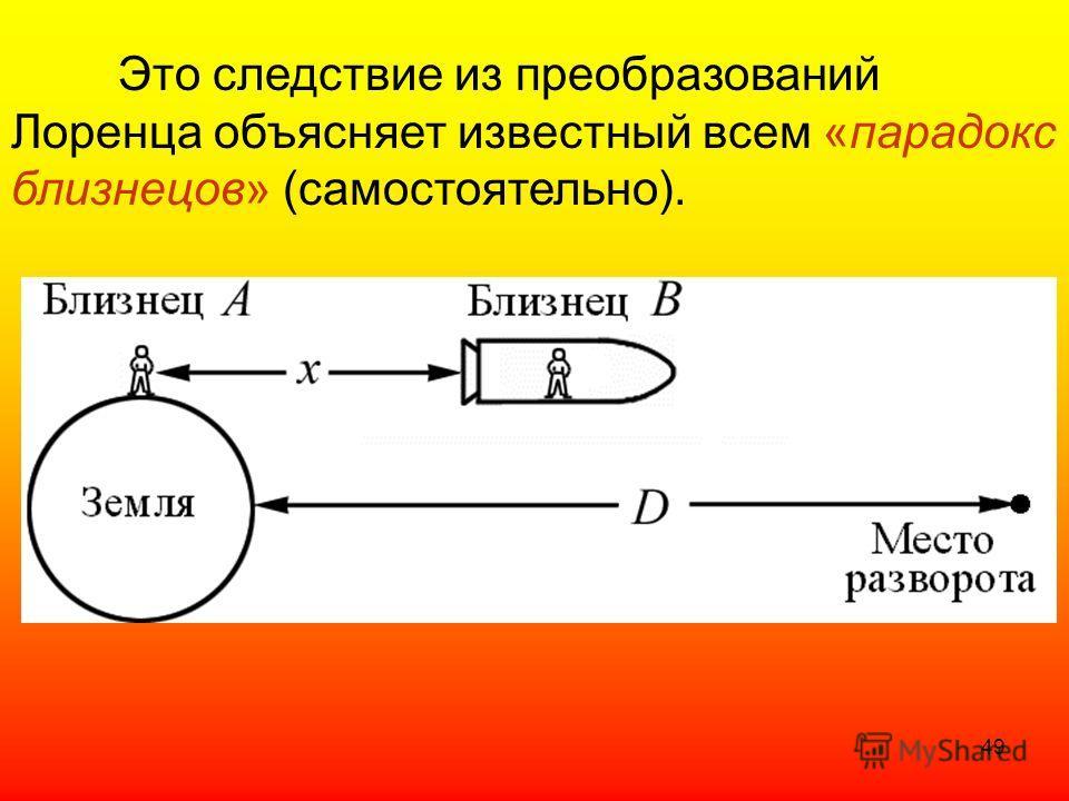 Это следствие из преобразований Лоренца объясняет известный всем «парадокс близнецов» (самостоятельно). 49