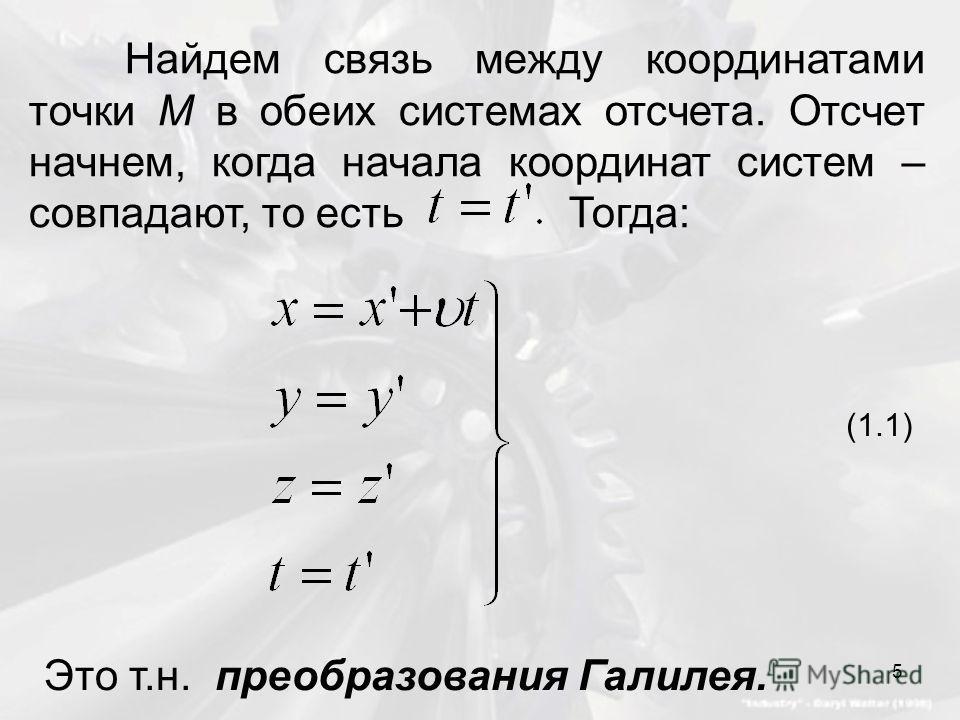 Найдем связь между координатами точки M в обеих системах отсчета. Отсчет начнем, когда начала координат систем – совпадают, то есть Тогда: (1.1) Это т.н. преобразования Галилея. 5