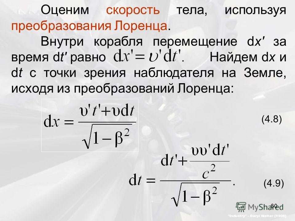 Оценим скорость тела, используя преобразования Лоренца. Внутри корабля перемещение dx' за время dt' равно Найдем dx и dt с точки зрения наблюдателя на Земле, исходя из преобразований Лоренца: (4.8) (4.9) 60
