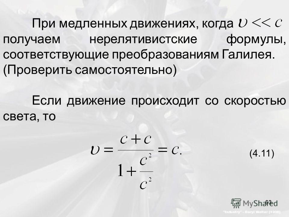 При медленных движениях, когда получаем нерелятивистские формулы, соответствующие преобразованиям Галилея. (Проверить самостоятельно) Если движение происходит со скоростью света, то (4.11) 63