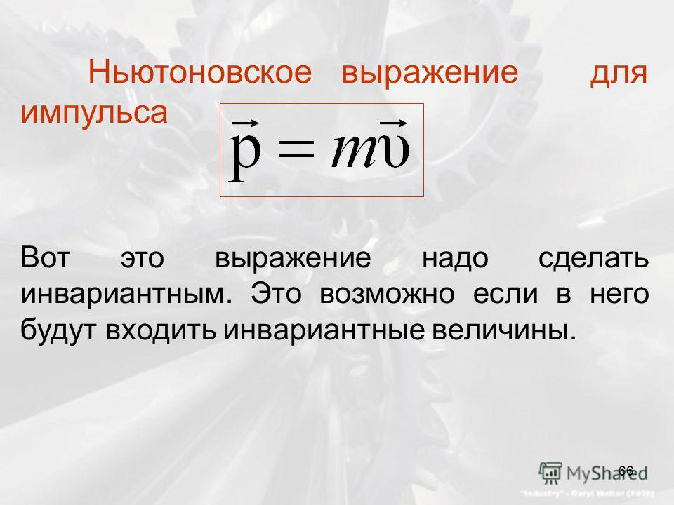 Ньютоновское выражение для импульса Вот это выражение надо сделать инвариантным. Это возможно если в него будут входить инвариантные величины. 66