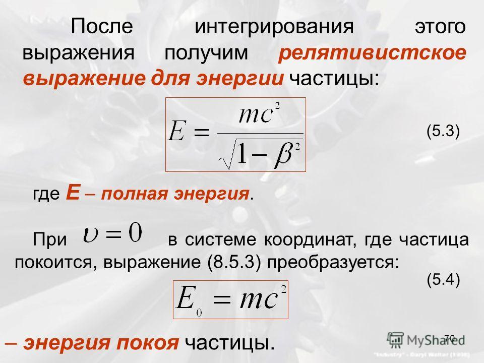 После интегрирования этого выражения получим релятивистское выражение для энергии частицы: (5.3) где Е – полная энергия. При в системе координат, где частица покоится, выражение (8.5.3) преобразуется: (5.4) – энергия покоя частицы. 70