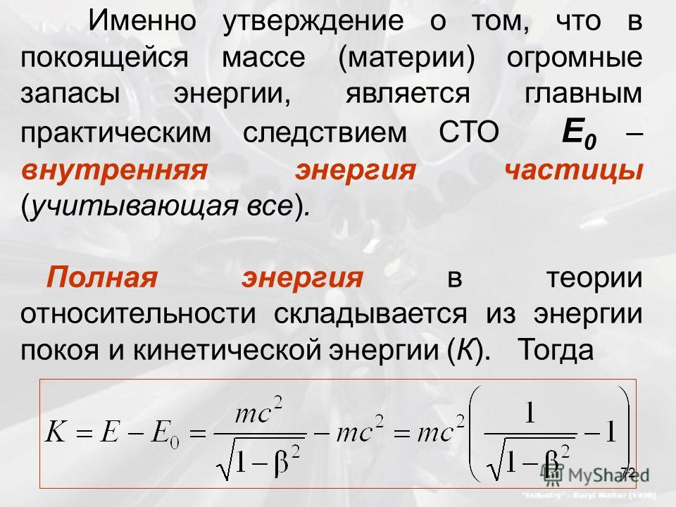 Именно утверждение о том, что в покоящейся массе (материи) огромные запасы энергии, является главным практическим следствием СТО E 0 – внутренняя энергия частицы (учитывающая все). Полная энергия в теории относительности складывается из энергии покоя