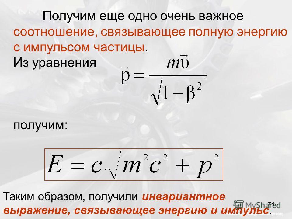 Получим еще одно очень важное соотношение, связывающее полную энергию с импульсом частицы. Из уравнения получим: Таким образом, получили инвариантное выражение, связывающее энергию и импульс. 74
