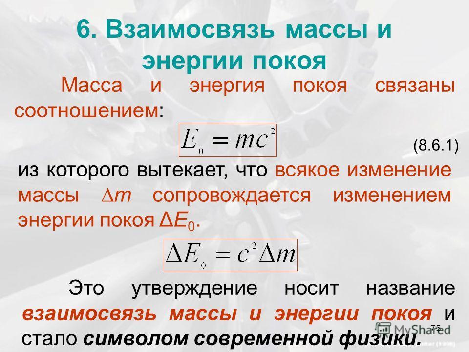 6. Взаимосвязь массы и энергии покоя Масса и энергия покоя связаны соотношением: (8.6.1) из которого вытекает, что всякое изменение массы m сопровождается изменением энергии покоя ΔE 0. Это утверждение носит название взаимосвязь массы и энергии покоя