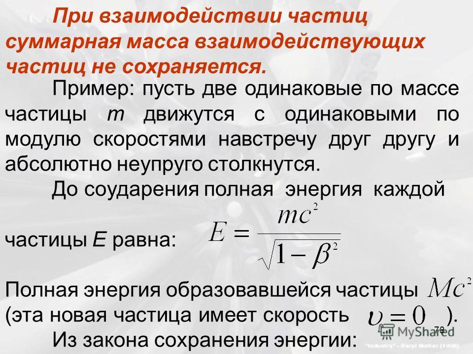 Пример: пусть две одинаковые по массе частицы m движутся с одинаковыми по модулю скоростями навстречу друг другу и абсолютно неупруго столкнутся. До соударения полная энергия каждой частицы Е равна: Полная энергия образовавшейся частицы (эта новая ча
