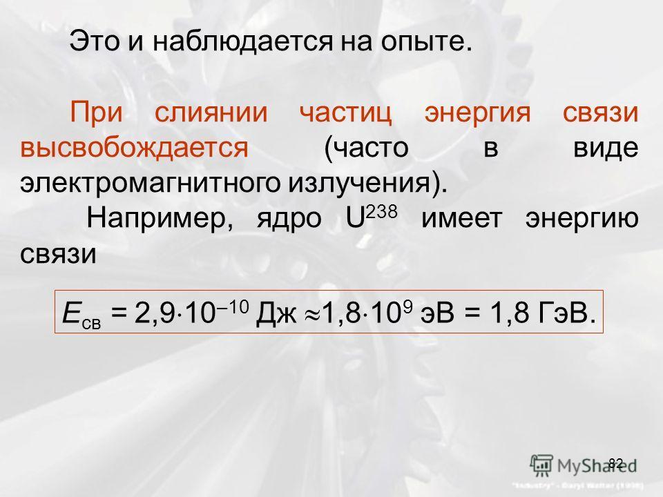 Это и наблюдается на опыте. При слиянии частиц энергия связи высвобождается (часто в виде электромагнитного излучения). Например, ядро U 238 имеет энергию связи E св = 2,9 10 –10 Дж 1,8 10 9 эВ = 1,8 ГэВ. 82