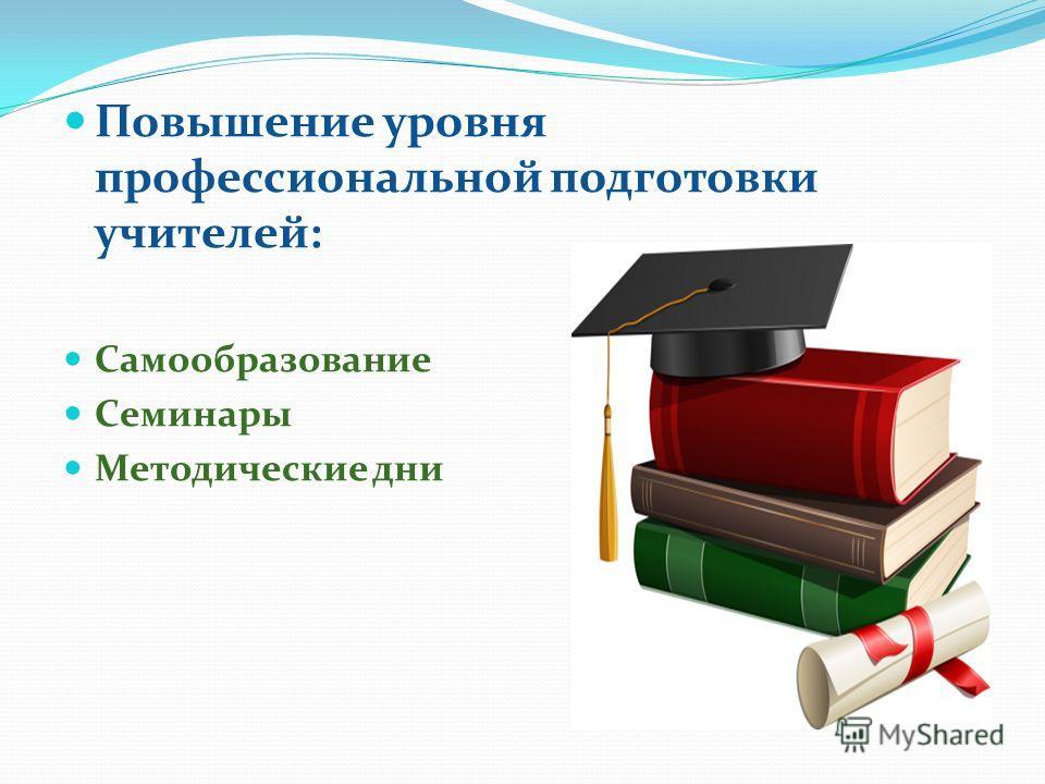 Повышение уровня профессиональной подготовки учителей: Самообразование Семинары Методические дни
