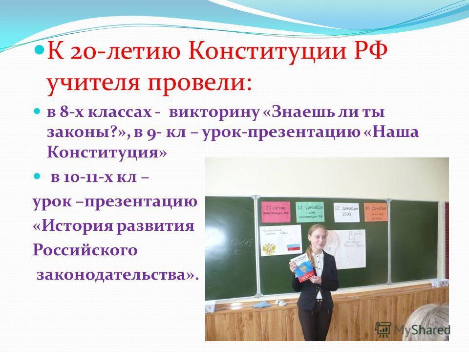 К 20-летию Конституции РФ учителя провели: в 8-х классах - викторину «Знаешь ли ты законы?», в 9- кл – урок-презентацию «Наша Конституция» в 10-11-х кл – урок –презентацию «История развития Российского законодательства».