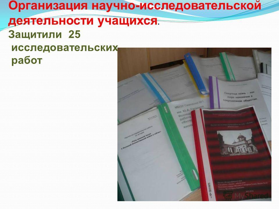 Организация научно-исследовательской деятельности учащихся. Защитили 25 исследовательских работ