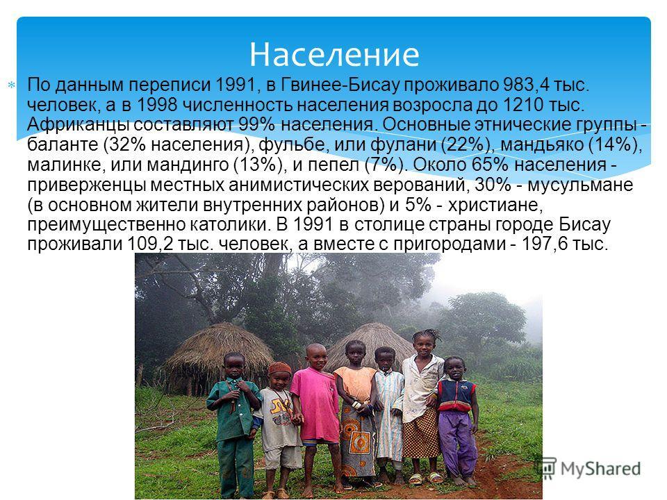 По данным переписи 1991, в Гвинее-Бисау проживало 983,4 тыс. человек, а в 1998 численность населения возросла до 1210 тыс. Африканцы составляют 99% населения. Основные этнические группы - баланте (32% населения), фульбе, или фулани (22%), мандьяко (1