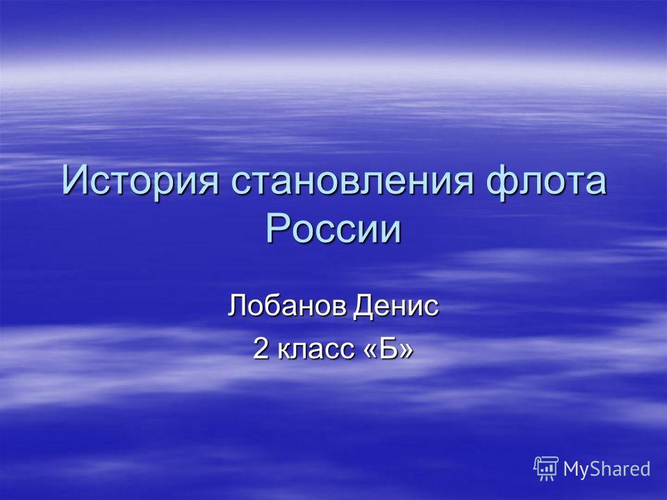 История становления флота России Лобанов Денис 2 класс «Б»