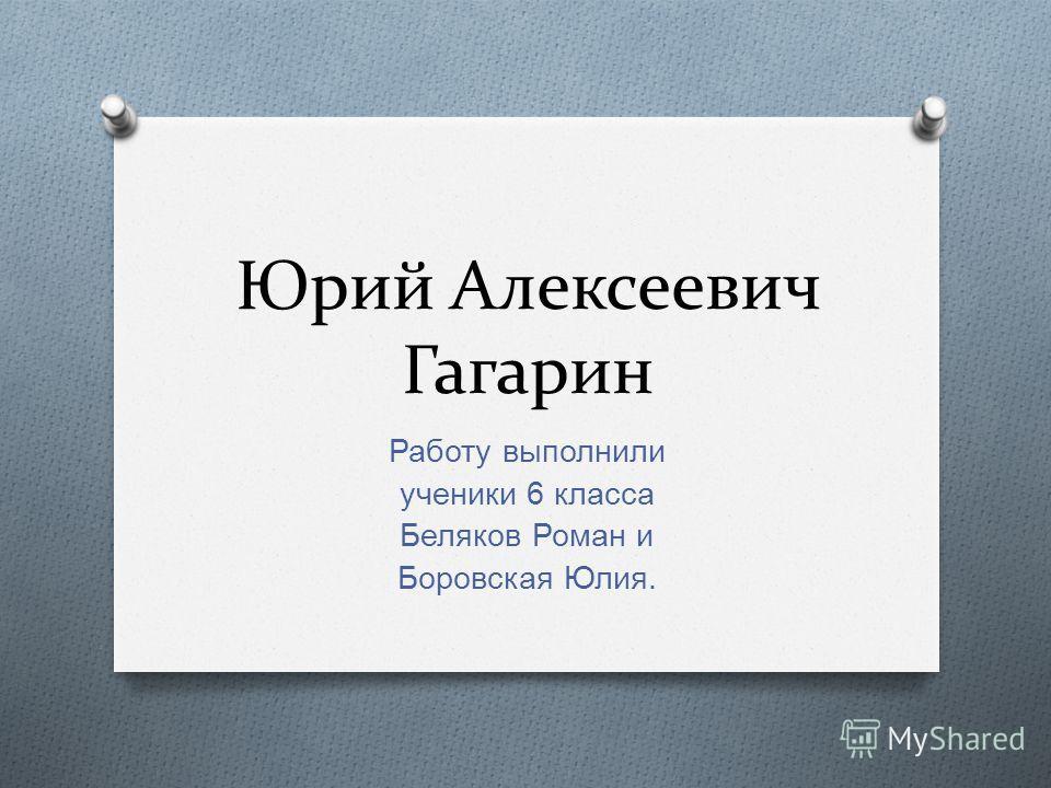 Юрий Алексеевич Гагарин Работу выполнили ученики 6 класса Беляков Роман и Боровская Юлия.