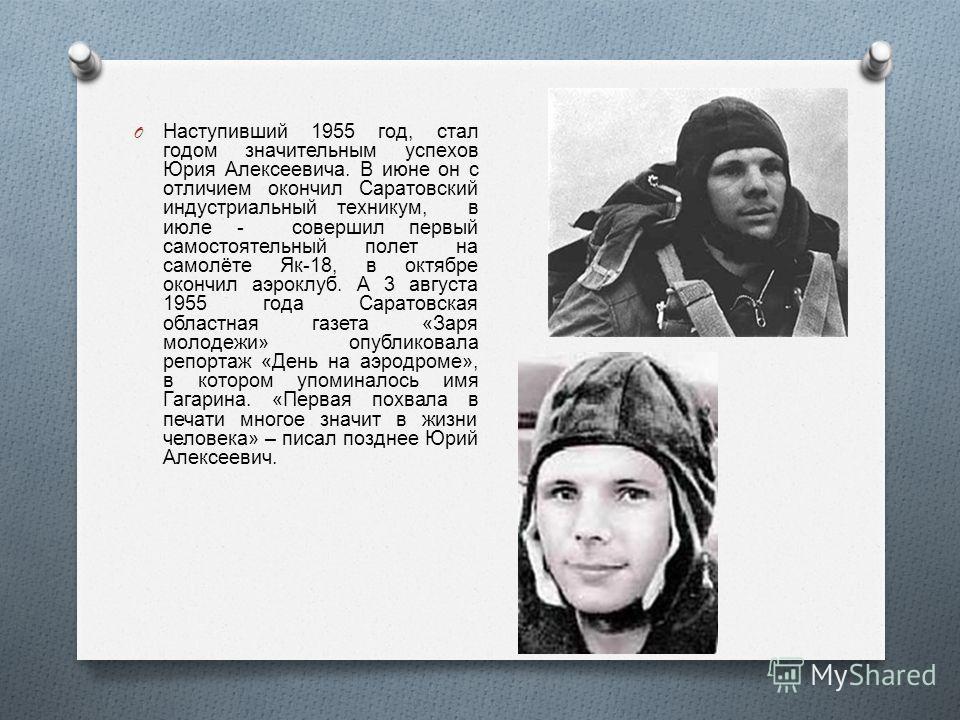 O Наступивший 1955 год, стал годом значительным успехов Юрия Алексеевича. В июне он с отличием окончил Саратовский индустриальный техникум, в июле - совершил первый самостоятельный полет на самолёте Як -18, в октябре окончил аэроклуб. А 3 августа 195