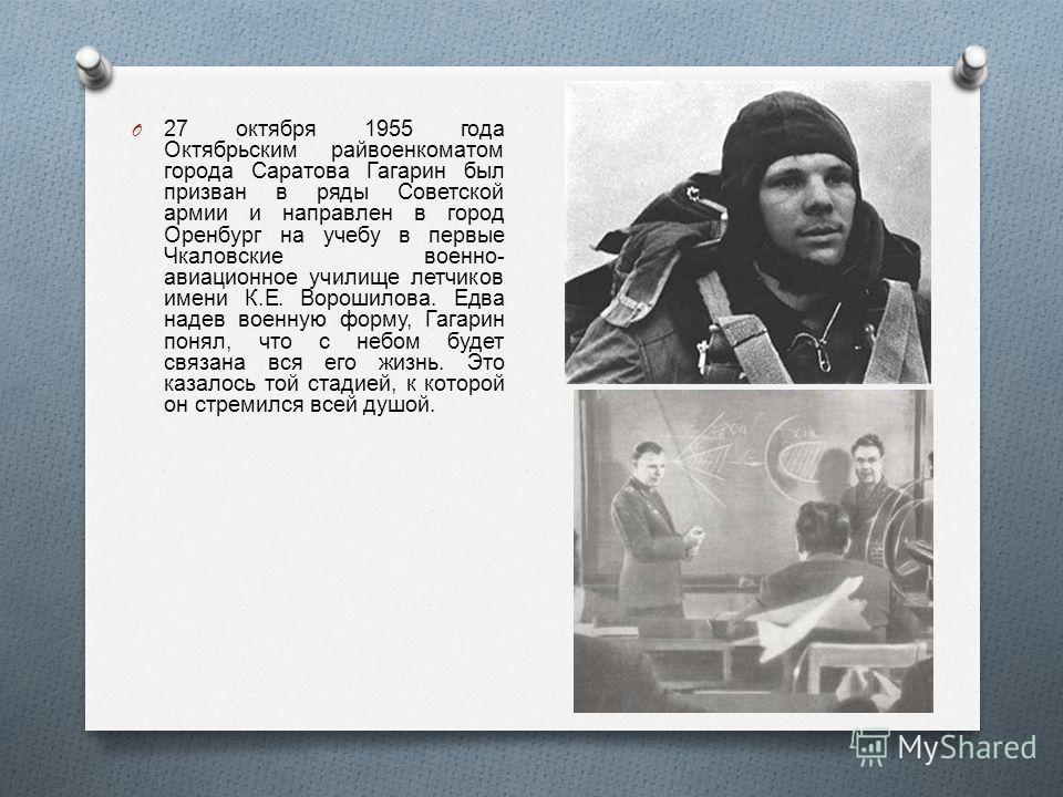 O 27 октября 1955 года Октябрьским райвоенкоматом города Саратова Гагарин был призван в ряды Советской армии и направлен в город Оренбург на учебу в первые Чкаловские военно - авиационное училище летчиков имени К. Е. Ворошилова. Едва надев военную фо