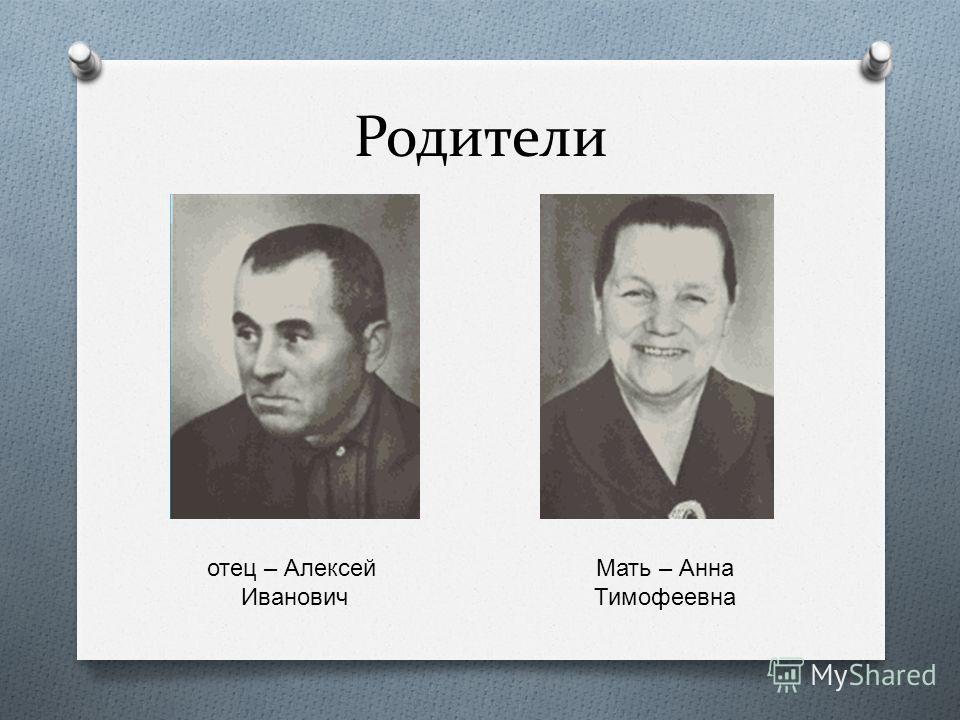 Родители отец – Алексей Иванович Мать – Анна Тимофеевна