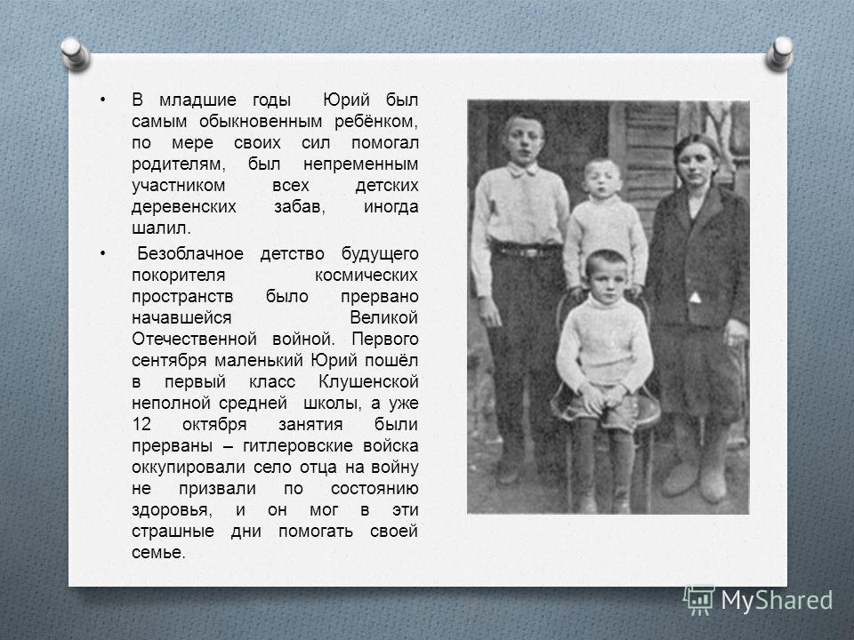 В младшие годы Юрий был самым обыкновенным ребёнком, по мере своих сил помогал родителям, был непременным участником всех детских деревенских забав, иногда шалил. Безоблачное детство будущего покорителя космических пространств было прервано начавшейс