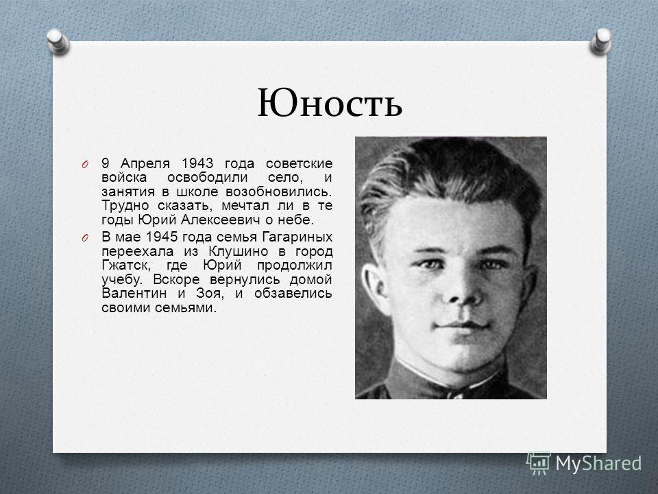 Юность O 9 Апреля 1943 года советские войска освободили село, и занятия в школе возобновились. Трудно сказать, мечтал ли в те годы Юрий Алексеевич о небе. O В мае 1945 года семья Гагариных переехала из Клушино в город Гжатск, где Юрий продолжил учебу