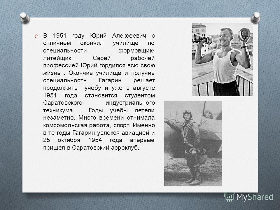 O В 1951 году Юрий Алексеевич с отличием окончил училище по специальности формовщик - литейщик. Своей рабочей профессией Юрий гордился всю свою жизнь. Окончив училище и получив специальность Гагарин решает продолжить учёбу и уже в августе 1951 года с