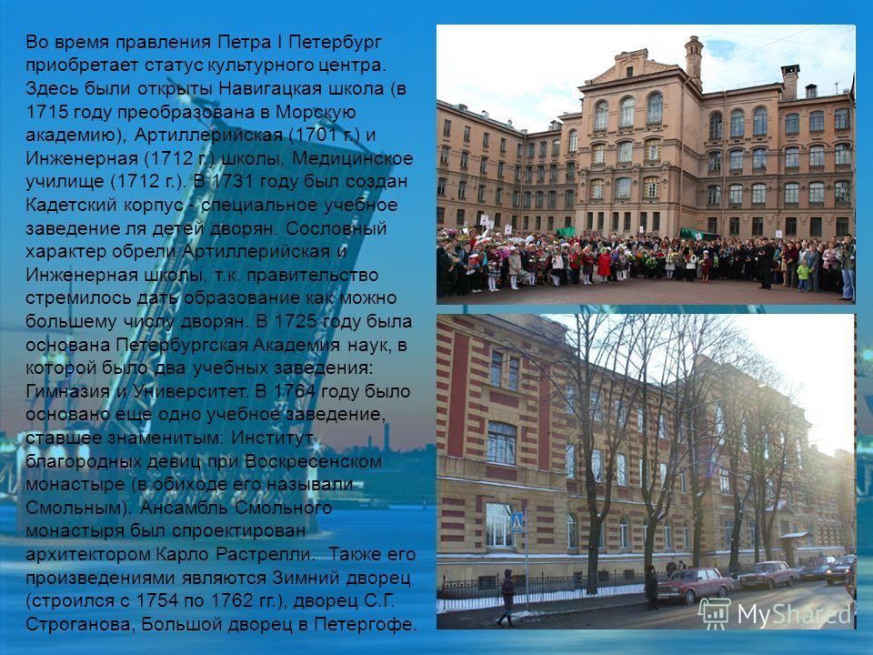Во время правления Петра I Петербург приобретает статус культурного центра. Здесь были открыты Навигацкая школа (в 1715 году преобразована в Морскую академию), Артиллерийская (1701 г.) и Инженерная (1712 г.) школы, Медицинское училище (1712 г.). В 17
