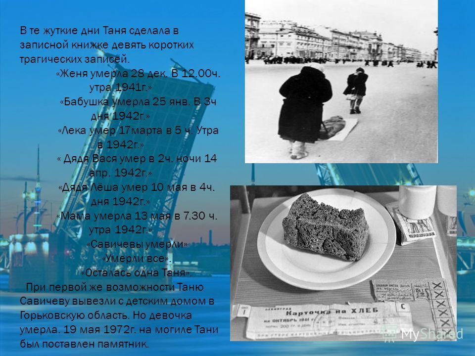 В те жуткие дни Таня сделала в записной книжке девять коротких трагических записей. «Женя умерла 28 дек. В 12.00ч. утра 1941г.» «Бабушка умерла 25 янв. В 3ч дня 1942г.» «Лека умер 17марта в 5 ч. Утра в 1942г.» « Дядя Вася умер в 2ч. ночи 14 апр. 1942