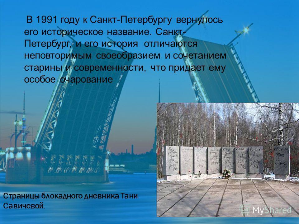 Страницы блокадного дневника Тани Савичевой. В 1991 году к Санкт-Петербургу вернулось его историческое название. Санкт- Петербург, и его история отличаются неповторимым своеобразием и сочетанием старины и современности, что придает ему особое очарова