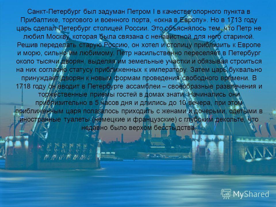 Санкт-Петербург был задуман Петром I в качестве опорного пункта в Прибалтике, торгового и военного порта, «окна в Европу». Но в 1713 году царь сделал Петербург столицей России. Это объяснялось тем, что Петр не любил Москву, которая была связана с нен