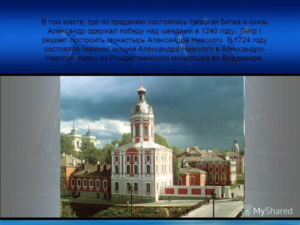 В том месте, где по преданию состоялась Невская битва и князь Александр одержал победу над шведами в 1240 году, Петр I решает построить монастырь Александра Невского. В 1724 году состоялся перенос мощей Александра Невского в Александро- Невскую лавру