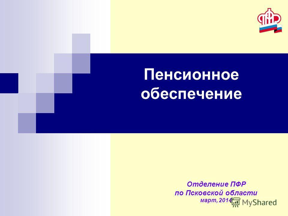 Пенсионное обеспечение Отделение ПФР по Псковской области март, 2014