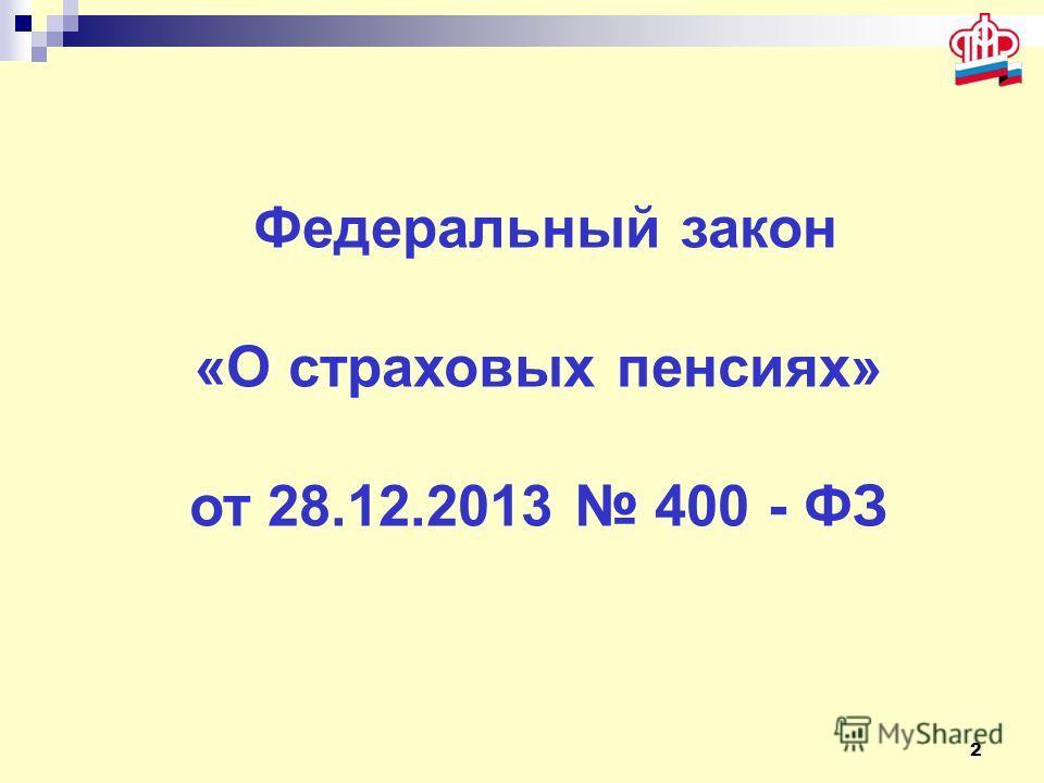 2 Федеральный закон «О страховых пенсиях» от 28.12.2013 400 - ФЗ