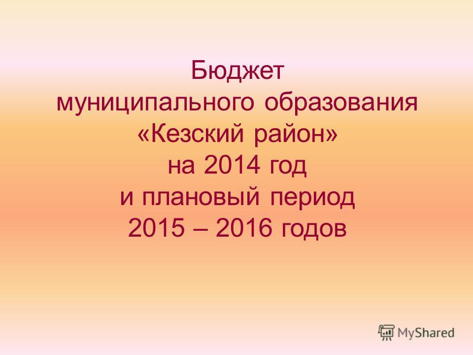Бюджет муниципального образования «Кезский район» на 2014 год и плановый период 2015 – 2016 годов