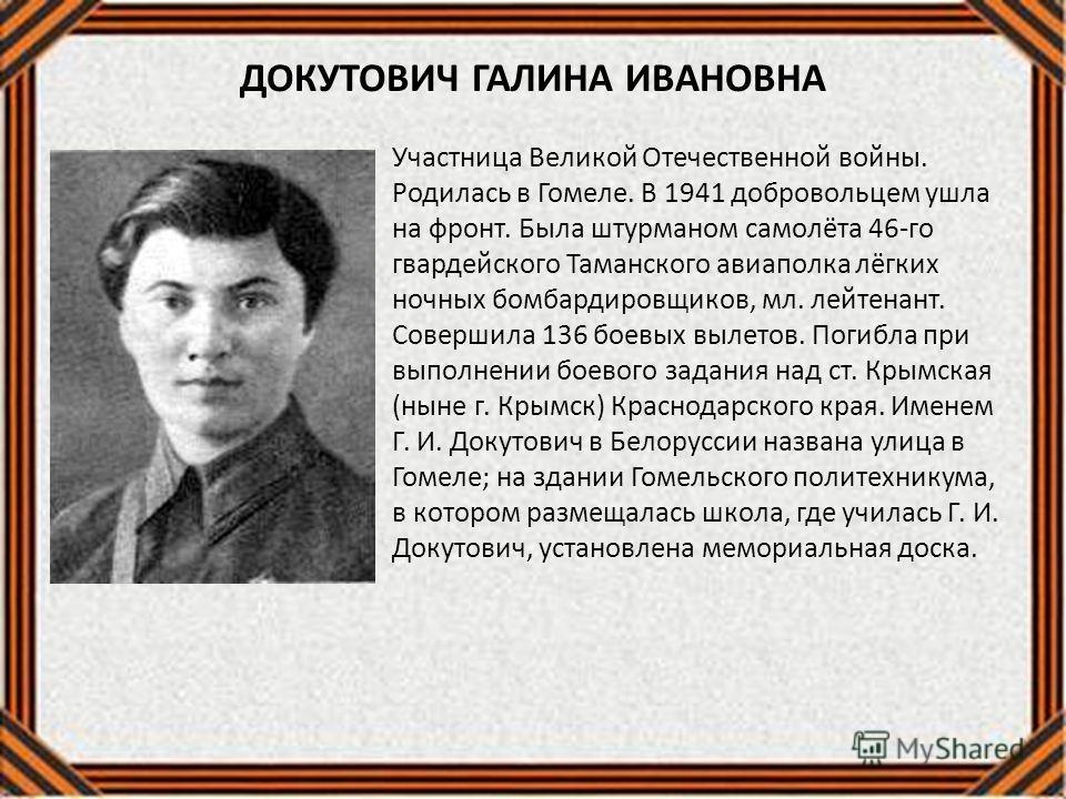 ДОКУТОВИЧ ГАЛИНА ИВАНОВНА Участница Великой Отечественной войны. Родилась в Гомеле. В 1941 добровольцем ушла на фронт. Была штурманом самолёта 46-го гвардейского Таманского авиаполка лёгких ночных бомбардировщиков, мл. лейтенант. Совершила 136 боевых