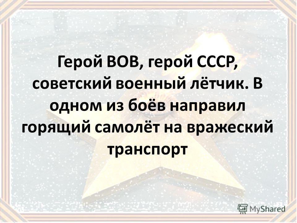 Герой ВОВ, герой СССР, советский военный лётчик. В одном из боёв направил горящий самолёт на вражеский транспорт