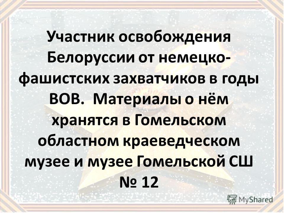 Участник освобождения Белоруссии от немецко- фашистских захватчиков в годы ВОВ. Материалы о нём хранятся в Гомельском областном краеведческом музее и музее Гомельской СШ 12