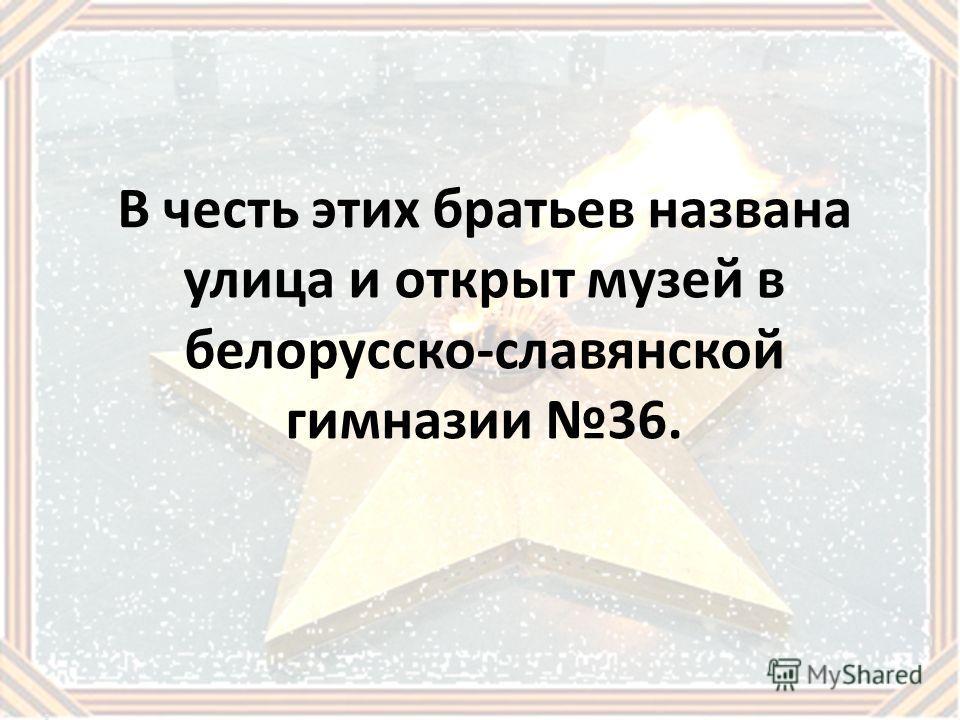 В честь этих братьев названа улица и открыт музей в белорусско-славянской гимназии 36.