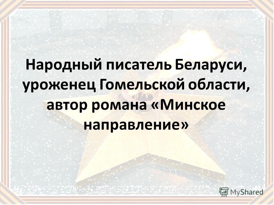 Народный писатель Беларуси, уроженец Гомельской области, автор романа «Минское направление»