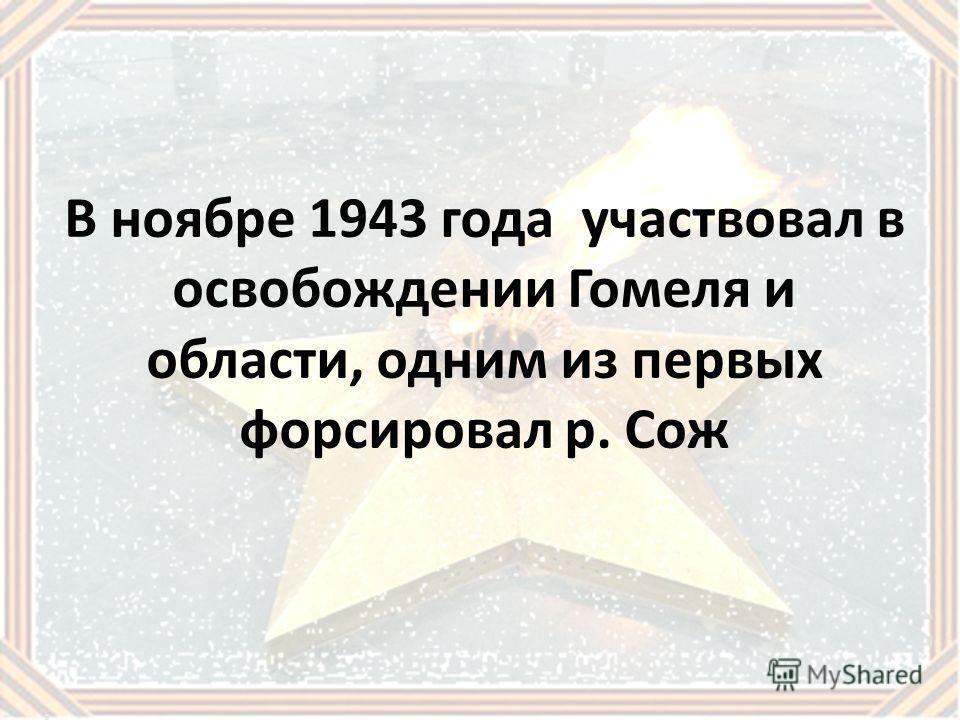 В ноябре 1943 года участвовал в освобождении Гомеля и области, одним из первых форсировал р. Сож