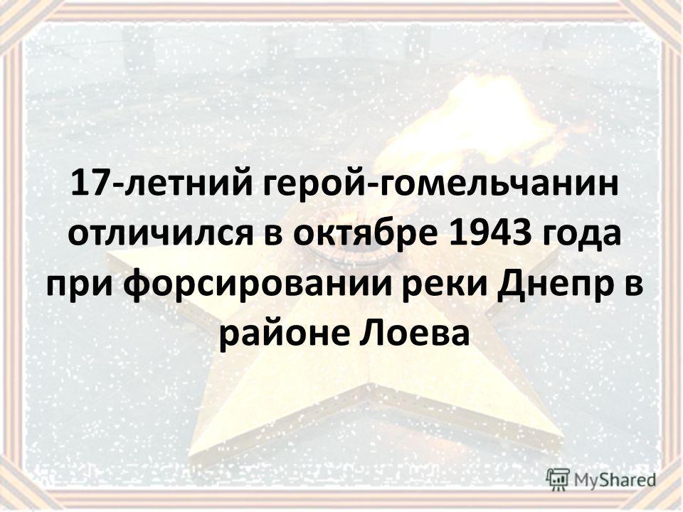 17-летний герой-гомельчанин отличился в октябре 1943 года при форсировании реки Днепр в районе Лоева