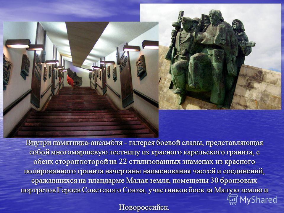 Внутри памятника-ансамбля - галерея боевой славы, представляющая собой многомаршевую лестницу из красного карельского гранита, с обеих сторон которой на 22 стилизованных знаменах из красного полированного гранита начертаны наименования частей и соеди
