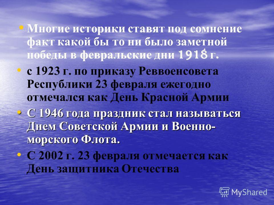 Многие историки ставят под сомнение факт какой бы то ни было заметной победы в февральские дни 1918 г. с 1923 г. по приказу Реввоенсовета Республики 23 февраля ежегодно отмечался как День Красной Армии С 1946 года праздник стал называться Днем Советс