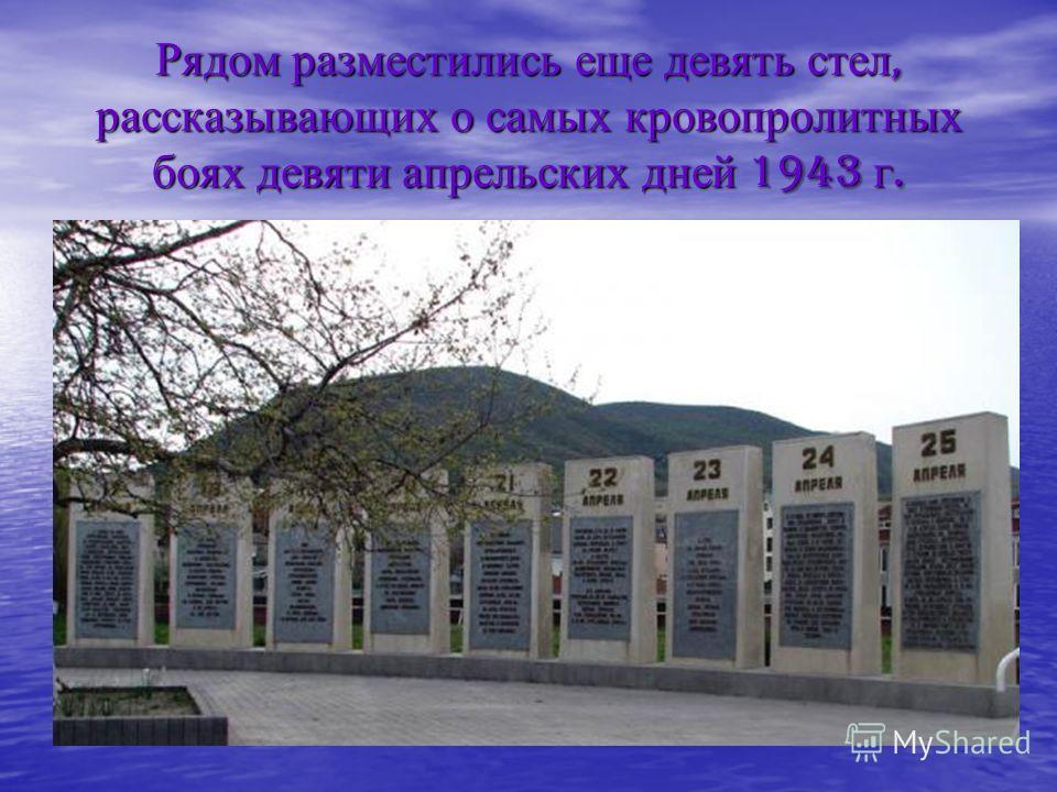 Рядом разместились еще девять стел, рассказывающих о самых кровопролитных боях девяти апрельских дней 1943 г.
