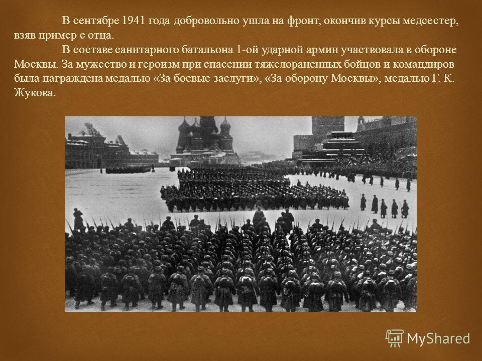 В сентябре 1941 года добровольно ушла на фронт, окончив курсы медсестер, взяв пример с отца. В составе санитарного батальона 1-ой ударной армии участвовала в обороне Москвы. За мужество и героизм при спасении тяжелораненных бойцов и командиров была н