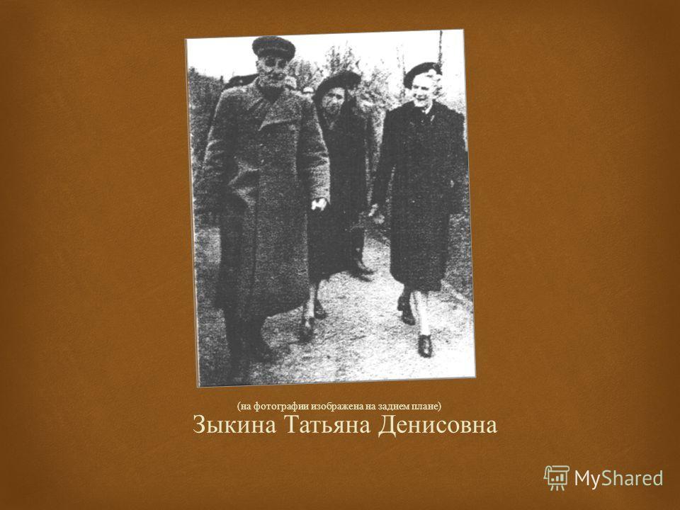 Зыкина Татьяна Денисовна ( на фотографии изображена на заднем плане )