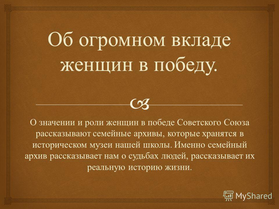 Об огромном вкладе женщин в победу. О значении и роли женщин в победе Советского Союза рассказывают семейные архивы, которые хранятся в историческом музеи нашей школы. Именно семейный архив рассказывает нам о судьбах людей, рассказывает их реальную и