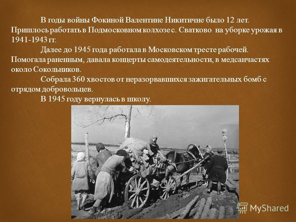 В годы войны Фокиной Валентине Никитичне было 12 лет. Пришлось работать в Подмосковном колхозе с. Сватково на уборке урожая в 1941-1943 гг. Далее до 1945 года работала в Московском тресте рабочей. Помогала раненным, давала концерты самодеятельности,