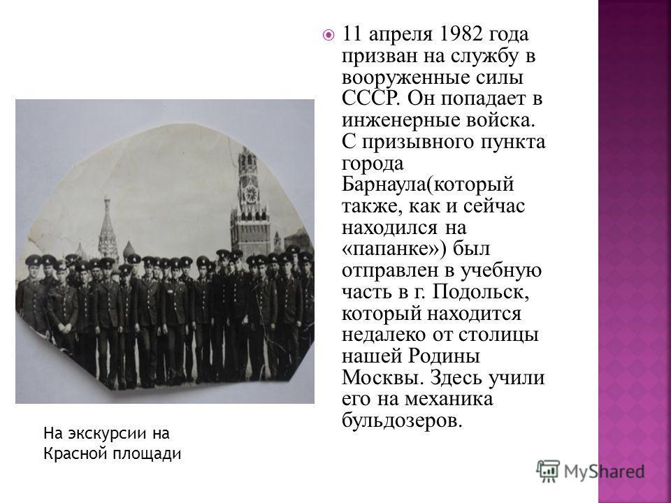 11 апреля 1982 года призван на службу в вооруженные силы СССР. Он попадает в инженерные войска. С призывного пункта города Барнаула(который также, как и сейчас находился на «папанке») был отправлен в учебную часть в г. Подольск, который находится нед