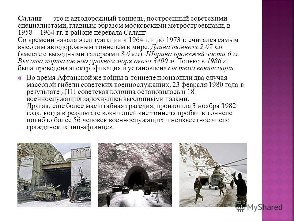 Саланг это и автодорожный тоннель, построенный советскими специалистами, главным образом московскими метростроевцами, в 19581964 гг. в районе перевала Саланг. Со времени начала эксплуатации в 1964 г. и до 1973 г. считался самым высоким автодорожным т