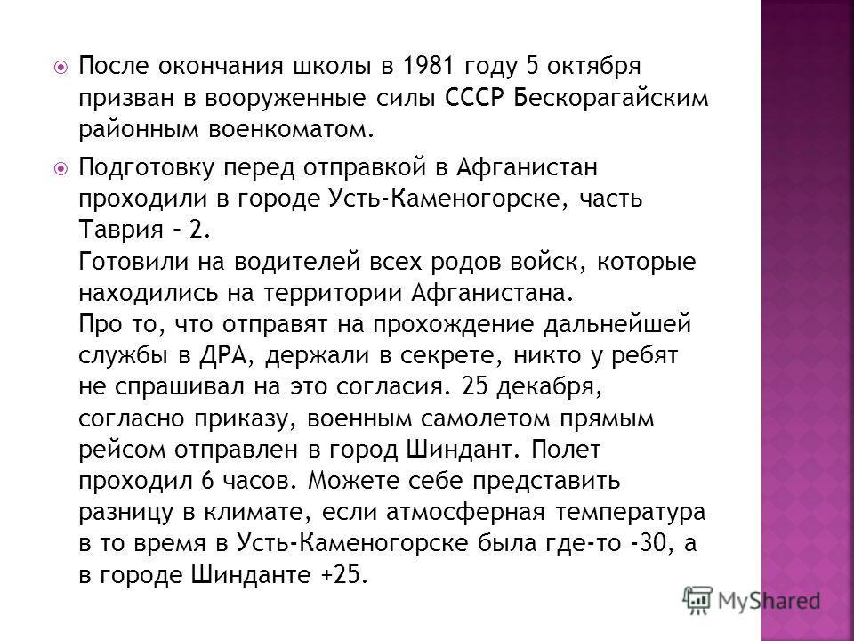 После окончания школы в 1981 году 5 октября призван в вооруженные силы СССР Бескорагайским районным военкоматом. Подготовку перед отправкой в Афганистан проходили в городе Усть-Каменогорске, часть Таврия – 2. Готовили на водителей всех родов войск, к