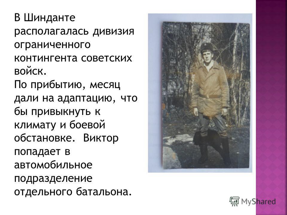 В Шинданте располагалась дивизия ограниченного контингента советских войск. По прибытию, месяц дали на адаптацию, что бы привыкнуть к климату и боевой обстановке. Виктор попадает в автомобильное подразделение отдельного батальона.