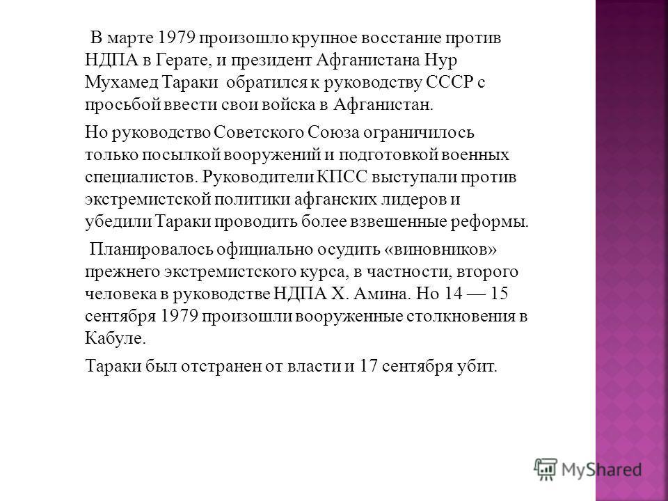 В марте 1979 произошло крупное восстание против НДПА в Герате, и президент Афганистана Нур Мухамед Тараки обратился к руководству СССР с просьбой ввести свои войска в Афганистан. Но руководство Советского Союза ограничилось только посылкой вооружений